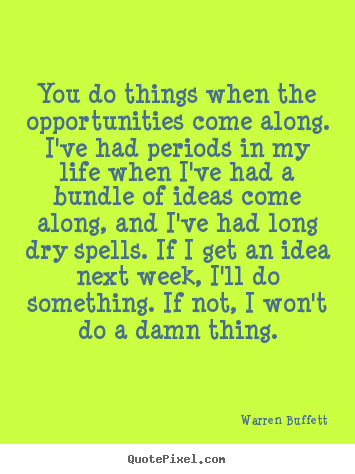 You do things when the opportunities come along. i've had periods.. Warren Buffett greatest life quotes