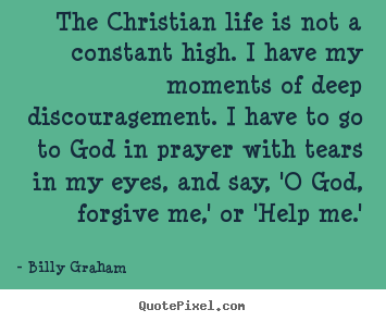 The christian life is not a constant high. i have.. Billy Graham  life quotes