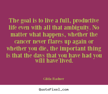 Quotes about life - The goal is to live a full, productive life..