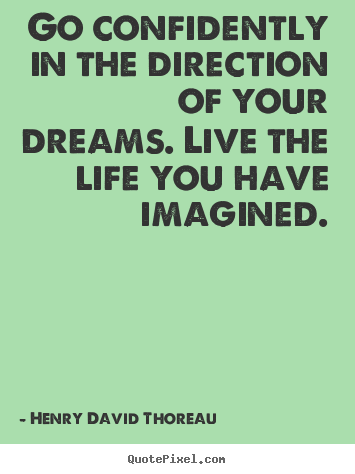 Life quotes - Go confidently in the direction of your dreams. live the life..