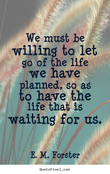 Customize picture quotes about life - We must be willing to let go of the life we have planned,..