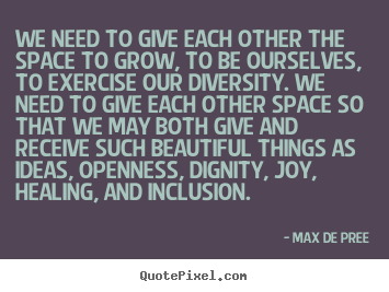 Max De Pree picture quotes - We need to give each other the space to grow, to be ourselves, to exercise.. - Life quotes