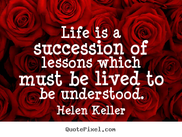 Design your own poster quote about life - Life is a succession of lessons which must be lived to be understood.
