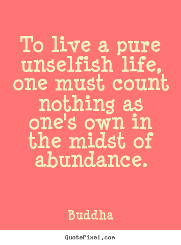 How to make picture quotes about life - To live a pure unselfish life, one must count nothing..