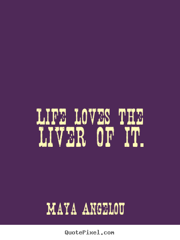 Life loves the liver of it. Maya Angelou best life quotes