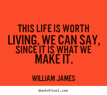 Quotes about life - This life is worth living, we can say, since it is what we make it.
