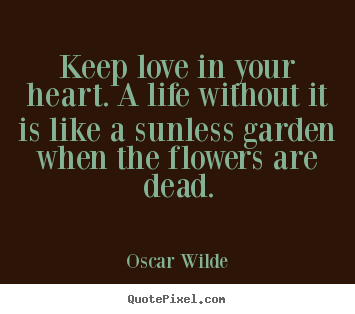 Keep love in your heart. a life without.. Oscar Wilde best life quotes