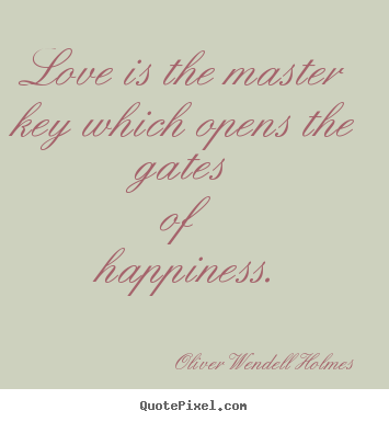 Love is the master key which opens the gates of happiness. Oliver Wendell Holmes  life sayings