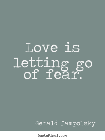 Life quote - Love is letting go of fear.