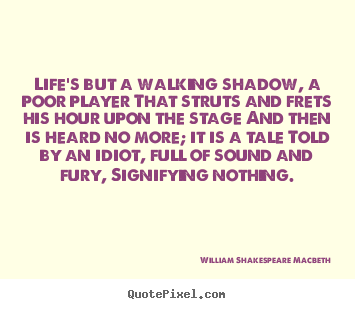 How to design picture quotes about life - Life's but a walking shadow, a poor player that struts and..