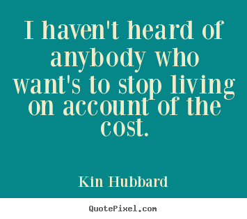 Life quote - I haven't heard of anybody who want's to stop living..
