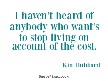 Quotes about life - I haven't heard of anybody who want's to stop living..