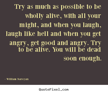 Try as much as possible to be wholly alive, with all.. William Saroyan  life quote