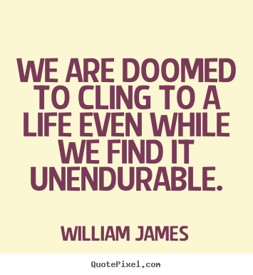 Quote about life - We are doomed to cling to a life even while..