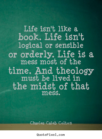 Quotes about life - Life isn't like a book. life isn't logical or sensible..