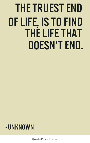 Unknown poster quote - The truest end of life, is to find the life that doesn't.. - Life sayings