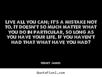 Quote about life - Live all you can; it's a mistake not to. it doesn't so much matter..