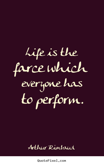 How to make picture quotes about life - Life is the farce which everyone has to perform.
