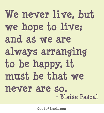 Quotes about life - We never live, but we hope to live; and as..