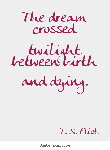 T. S. Eliot picture quote - The dream crossed twilight between birth and.. - Life quote