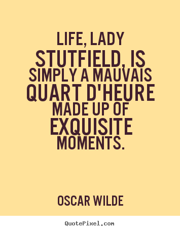 Quotes about life - Life, lady stutfield, is simply a mauvais quart d'heure made up of exquisite..