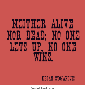 Create custom picture quotes about life - Neither alive nor dead; no one lets up, no one wins.