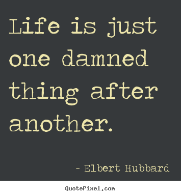 Life is just one damned thing after another. Elbert Hubbard greatest life quote