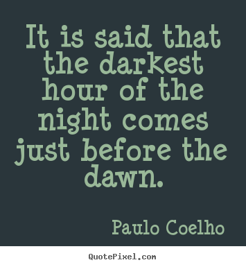 Paulo Coelho photo quote - It is said that the darkest hour of the night comes just.. - Life quotes