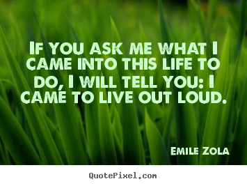 Quote about life - If you ask me what i came into this life to do,..