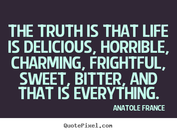 Anatole France poster quotes - The truth is that life is delicious, horrible, charming,.. - Life quote