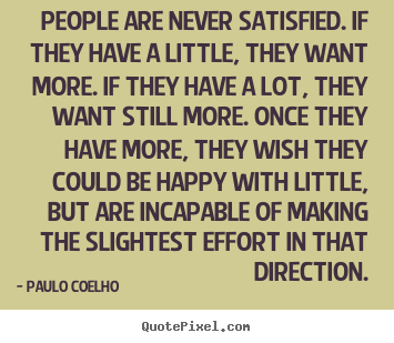 Quotes about life - People are never satisfied. if they have a..