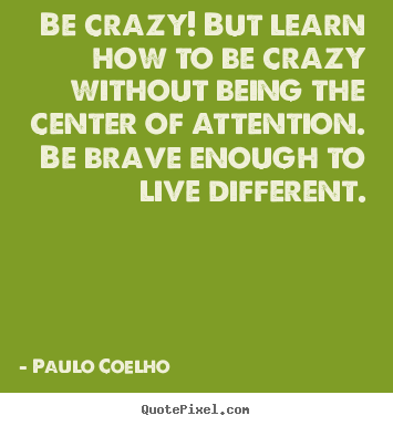 Paulo Coelho picture quotes - Be crazy! but learn how to be crazy without being the.. - Life quote