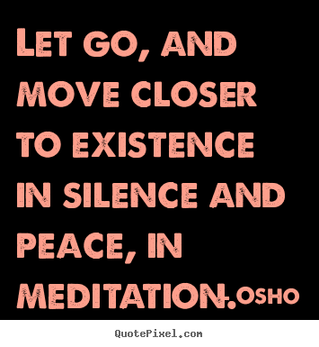 Quotes about life - Let go, and move closer to existence in silence..