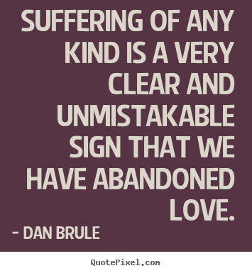 Suffering of any kind is a very clear and unmistakable sign that we.. Dan Brule best life quotes