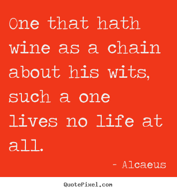 Customize picture quotes about life - One that hath wine as a chain about his wits, such a..