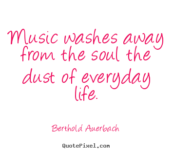 Life quote - Music washes away from the soul the dust of..