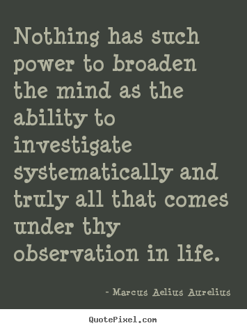 Nothing has such power to broaden the mind as the ability.. Marcus Aelius Aurelius  life quotes