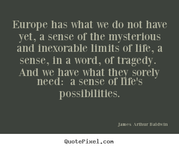 Life quote - Europe has what we do not have yet, a sense of the mysterious..