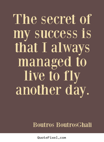The secret of my success is that i always managed to live to fly another.. Boutros Boutros-Ghali famous life quotes