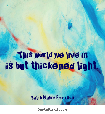 Life quote - This world we live in is but thickened light.