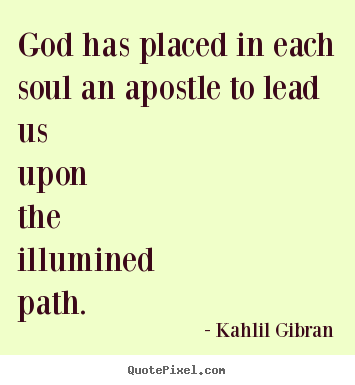 Design your own picture quote about life - God has placed in each soul an apostle to lead us upon the illumined..