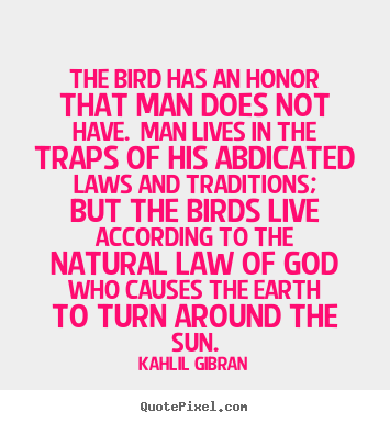 Make picture quotes about life - The bird has an honor that man does not have...