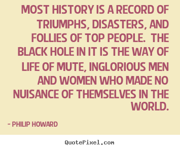 Most history is a record of triumphs, disasters,.. Philip Howard good life quote
