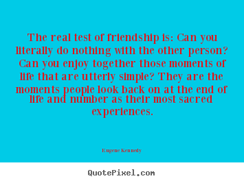The real test of friendship is: can you literally.. Eugene Kennedy best life quotes