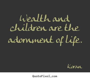 Wealth and children are the adornment of life. Koran great life quotes
