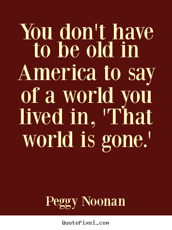 Quotes about life - You don't have to be old in america to say..