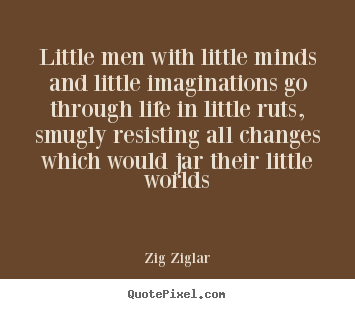 Life quote - Little men with little minds and little imaginations go through life..