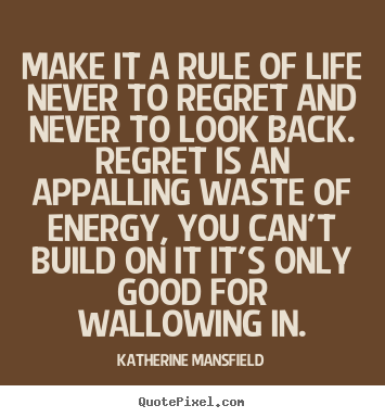 Quotes about life - Make it a rule of life never to regret and never to look back...