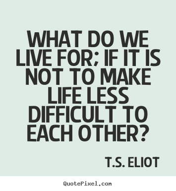 Quote about life - What do we live for; if it is not to make..
