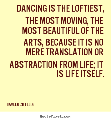 Havelock Ellis picture quotes - Dancing is the loftiest, the most moving, the most beautiful.. - Life quote